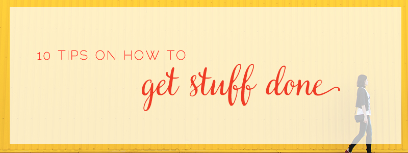 10 Tips on How to GET STUFF DONE!