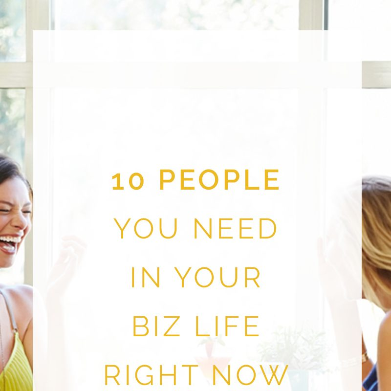 4 People You Need in Your Biz Life Now