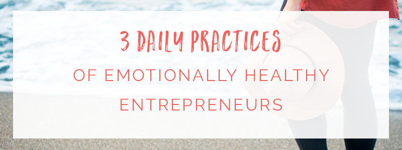 3 Daily Practices of Emotionally Healthy Entrepreneurs