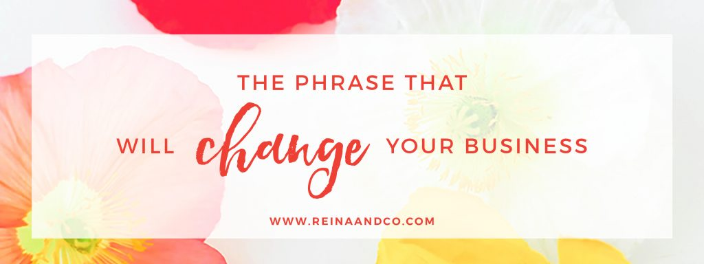 The Phrase That Will Change Your Biz Reina + Co